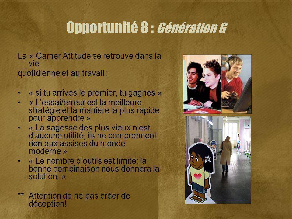 Opportunité 8 : Génération G La « Gamer Attitude se retrouve dans la vie quotidienne et au travail : « si tu arrives le premier, tu gagnes » « Lessai/