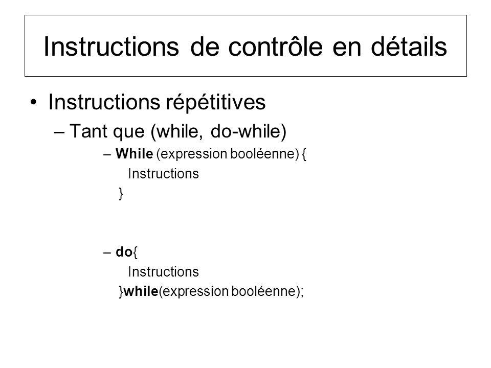 Instructions de contrôle en détails Instructions répétitives –Tant que (while, do-while) –While (expression booléenne) { Instructions } –do{ Instructi