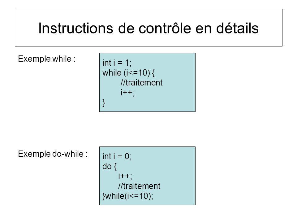 Exemple while : Exemple do-while : Instructions de contrôle en détails int i = 1; while (i<=10) { //traitement i++; } int i = 0; do { i++; //traitemen