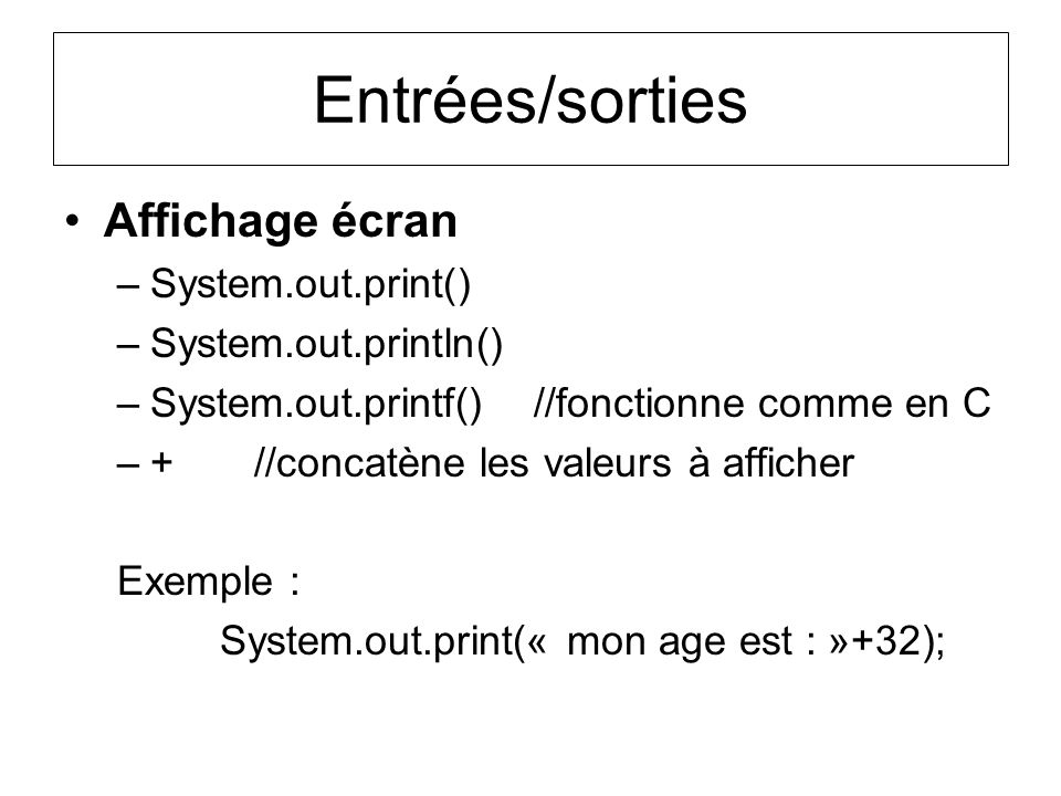 Entrées/sorties Affichage écran –System.out.print() –System.out.println() –System.out.printf() //fonctionne comme en C –+ //concatène les valeurs à af