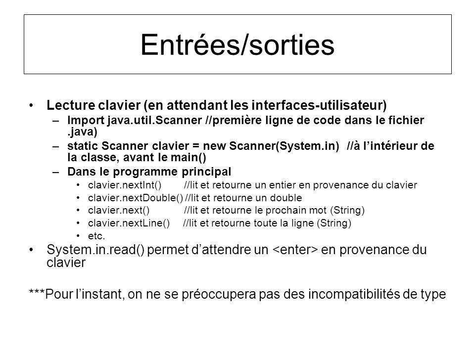 Entrées/sorties Lecture clavier (en attendant les interfaces-utilisateur) –Import java.util.Scanner //première ligne de code dans le fichier.java) –st