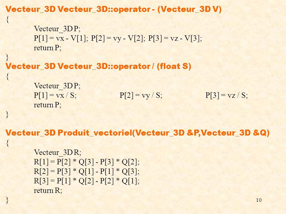 10 Vecteur_3D Vecteur_3D::operator - (Vecteur_3D V) { Vecteur_3D P; P[1] = vx - V[1];P[2] = vy - V[2];P[3] = vz - V[3]; return P; } Vecteur_3D Vecteur_3D::operator / (float S) { Vecteur_3D P; P[1] = vx / S;P[2] = vy / S;P[3] = vz / S; return P; } Vecteur_3D Produit_vectoriel(Vecteur_3D &P,Vecteur_3D &Q) { Vecteur_3D R; R[1] = P[2] * Q[3] - P[3] * Q[2]; R[2] = P[3] * Q[1] - P[1] * Q[3]; R[3] = P[1] * Q[2] - P[2] * Q[1]; return R; }