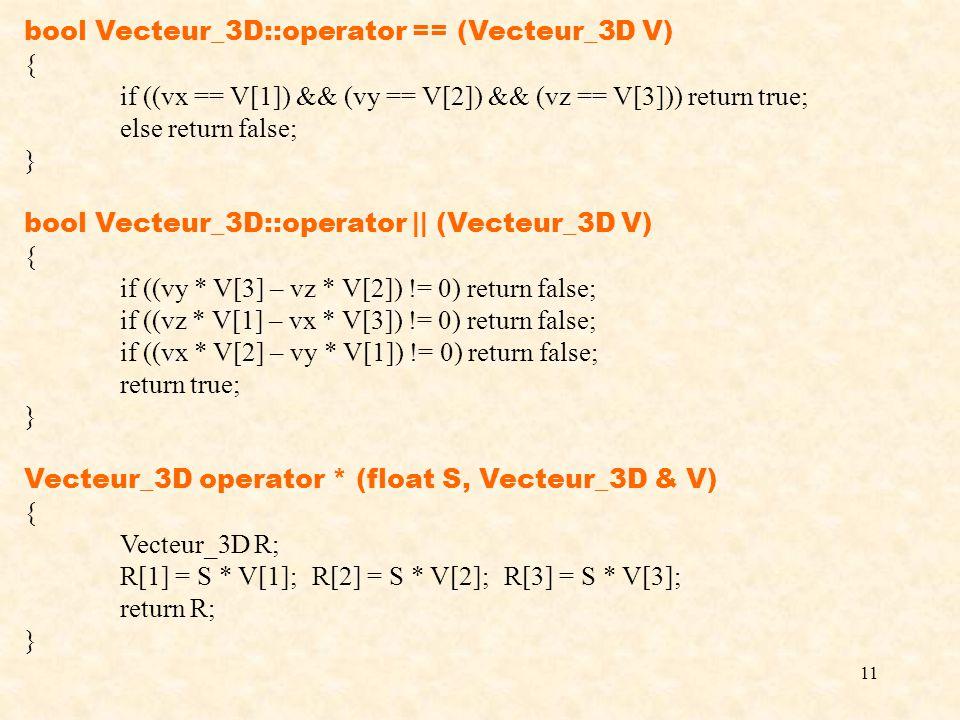 11 bool Vecteur_3D::operator == (Vecteur_3D V) { if ((vx == V[1]) && (vy == V[2]) && (vz == V[3])) return true; else return false; } bool Vecteur_3D::operator || (Vecteur_3D V) { if ((vy * V[3] – vz * V[2]) != 0) return false; if ((vz * V[1] – vx * V[3]) != 0) return false; if ((vx * V[2] – vy * V[1]) != 0) return false; return true; } Vecteur_3D operator * (float S, Vecteur_3D & V) { Vecteur_3D R; R[1] = S * V[1];R[2] = S * V[2];R[3] = S * V[3]; return R; }