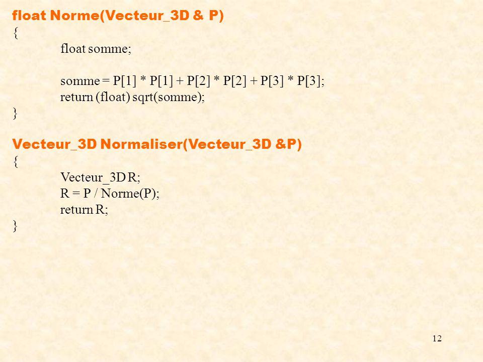 12 float Norme(Vecteur_3D & P) { float somme; somme = P[1] * P[1] + P[2] * P[2] + P[3] * P[3]; return (float) sqrt(somme); } Vecteur_3D Normaliser(Vec