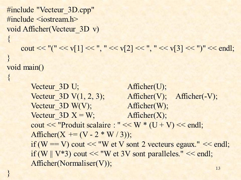 13 #include Vecteur_3D.cpp #include void Afficher(Vecteur_3D v) { cout << ( << v[1] << , << v[2] << , << v[3] << ) << endl; } void main() { Vecteur_3D U;Afficher(U); Vecteur_3D V(1, 2, 3);Afficher(V);Afficher(-V); Vecteur_3D W(V);Afficher(W); Vecteur_3D X = W;Afficher(X); cout << Produit scalaire : << W * (U + V) << endl; Afficher(X += (V - 2 * W / 3)); if (W == V) cout << W et V sont 2 vecteurs egaux. << endl; if (W || V*3) cout << W et 3V sont paralleles. << endl; Afficher(Normaliser(V)); }