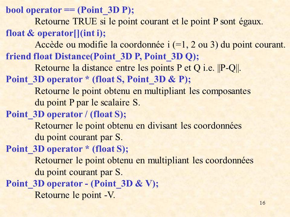 16 bool operator == (Point_3D P); Retourne TRUE si le point courant et le point P sont égaux. float & operator[](int i); Accède ou modifie la coordonn