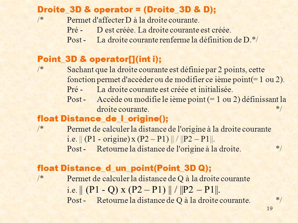 19 Droite_3D & operator = (Droite_3D & D); /*Permet d'affecter D à la droite courante. Pré -D est créée. La droite courante est créée. Post -La droite