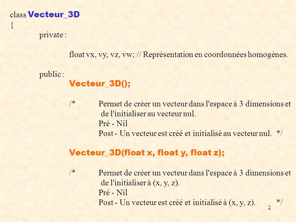 13 #include Vecteur_3D.cpp #include void Afficher(Vecteur_3D v) { cout << ( << v[1] << , << v[2] << , << v[3] << ) << endl; } void main() { Vecteur_3D U;Afficher(U); Vecteur_3D V(1, 2, 3);Afficher(V);Afficher(-V); Vecteur_3D W(V);Afficher(W); Vecteur_3D X = W;Afficher(X); cout << Produit scalaire : << W * (U + V) << endl; Afficher(X += (V - 2 * W / 3)); if (W == V) cout << W et V sont 2 vecteurs egaux. << endl; if (W    V*3) cout << W et 3V sont paralleles. << endl; Afficher(Normaliser(V)); }