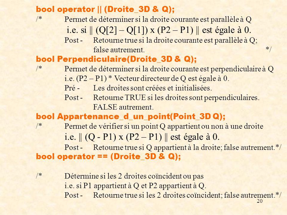 20 bool operator || (Droite_3D & Q); /*Permet de déterminer si la droite courante est parallèle à Q i.e. si || (Q[2] – Q[1]) x (P2 – P1) || est égale