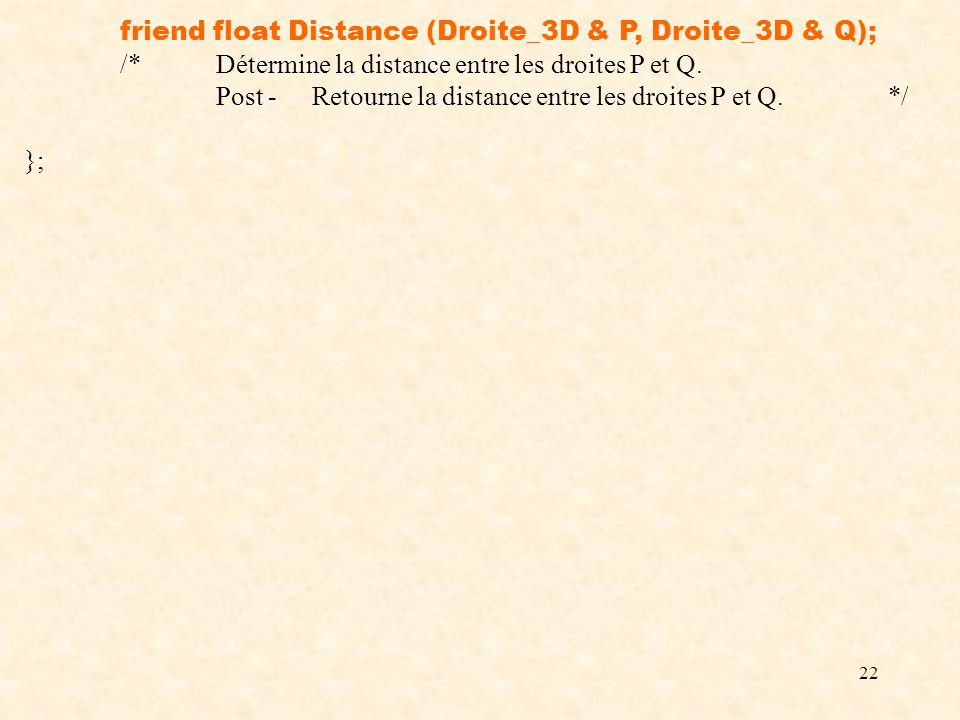 22 friend float Distance (Droite_3D & P, Droite_3D & Q); /*Détermine la distance entre les droites P et Q. Post -Retourne la distance entre les droite