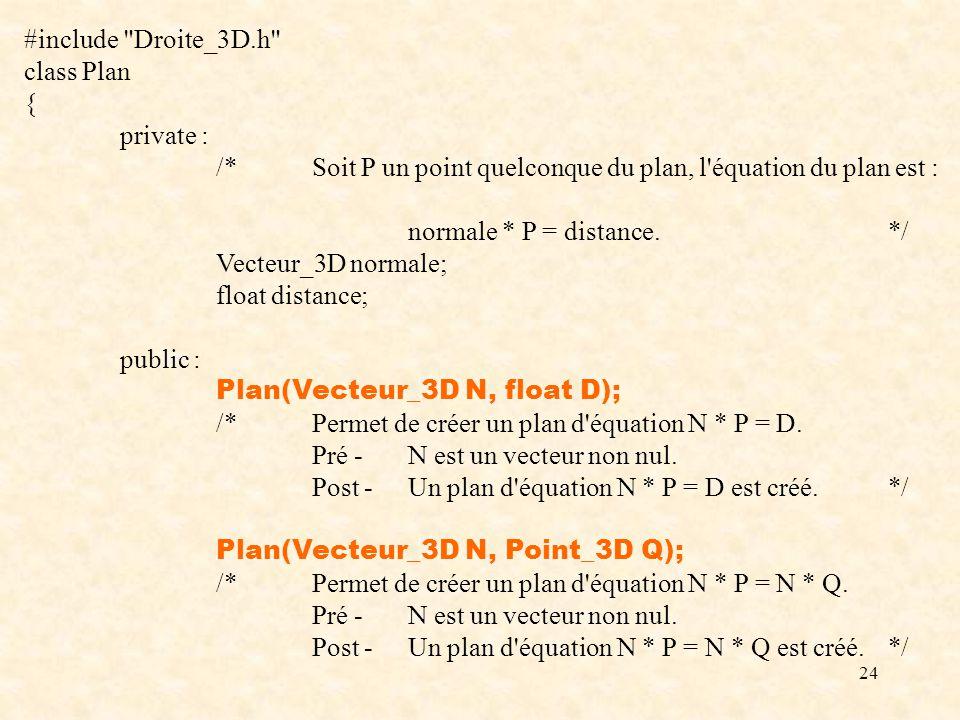 24 #include Droite_3D.h class Plan { private : /*Soit P un point quelconque du plan, l équation du plan est : normale * P = distance.*/ Vecteur_3D normale; float distance; public : Plan(Vecteur_3D N, float D); /*Permet de créer un plan d équation N * P = D.