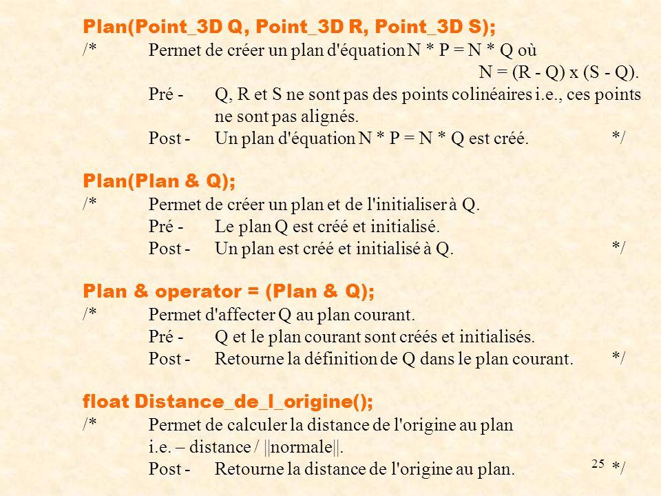 25 Plan(Point_3D Q, Point_3D R, Point_3D S); /*Permet de créer un plan d'équation N * P = N * Q où N = (R - Q) x (S - Q). Pré -Q, R et S ne sont pas d