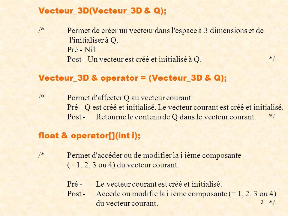 3 Vecteur_3D(Vecteur_3D & Q); /*Permet de créer un vecteur dans l'espace à 3 dimensions et de l'initialiser à Q. Pré - Nil Post - Un vecteur est créé