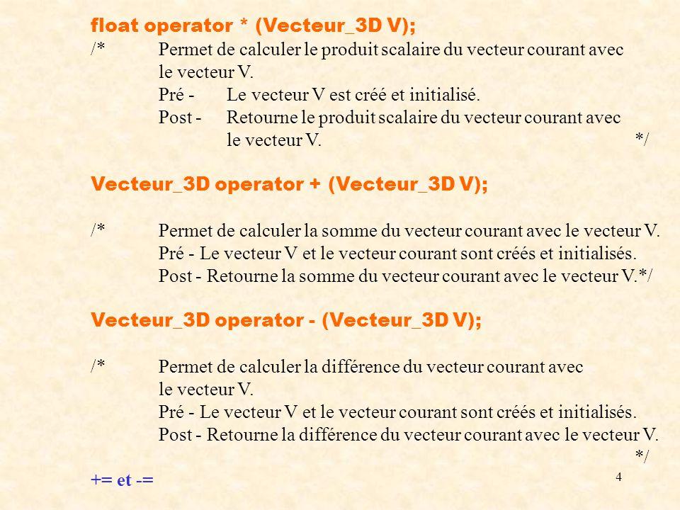 4 float operator * (Vecteur_3D V); /*Permet de calculer le produit scalaire du vecteur courant avec le vecteur V.
