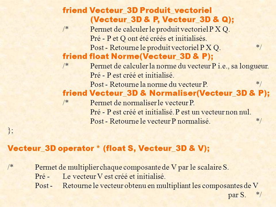 friend Vecteur_3D Produit_vectoriel (Vecteur_3D & P, Vecteur_3D & Q); /*Permet de calculer le produit vectoriel P X Q. Pré - P et Q ont été créés et i