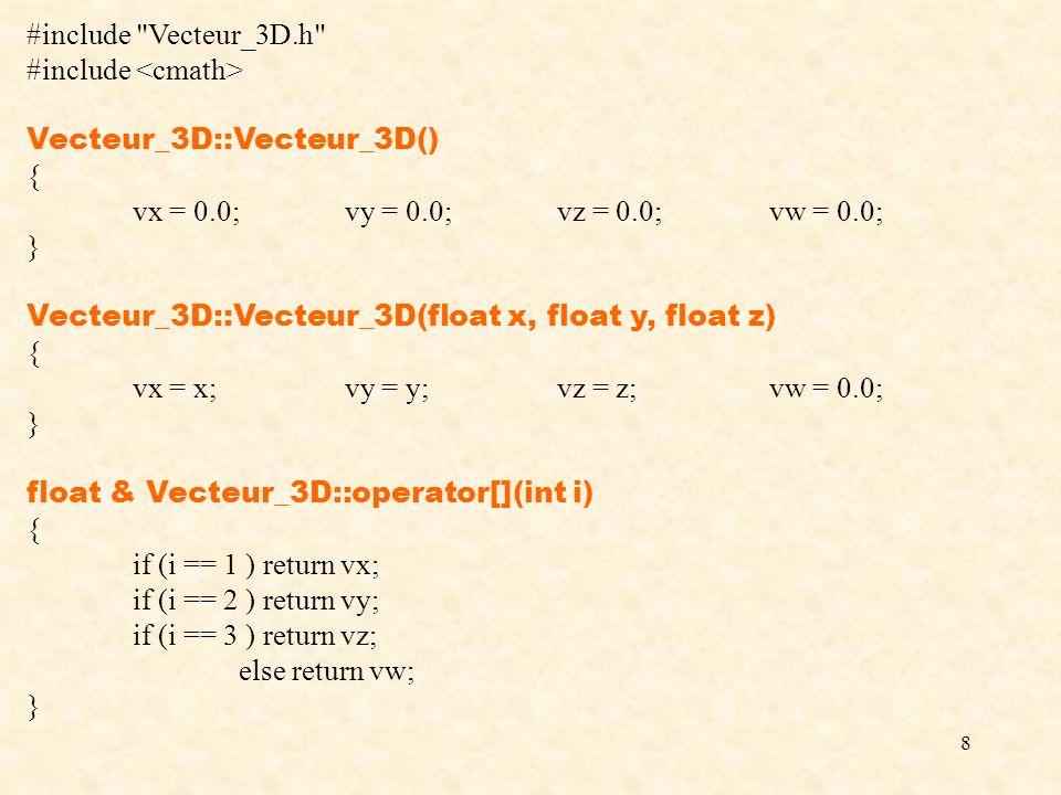 8 #include Vecteur_3D.h #include Vecteur_3D::Vecteur_3D() { vx = 0.0;vy = 0.0;vz = 0.0;vw = 0.0; } Vecteur_3D::Vecteur_3D(float x, float y, float z) { vx = x;vy = y;vz = z;vw = 0.0; } float & Vecteur_3D::operator[](int i) { if (i == 1 ) return vx; if (i == 2 ) return vy; if (i == 3 ) return vz; else return vw; }