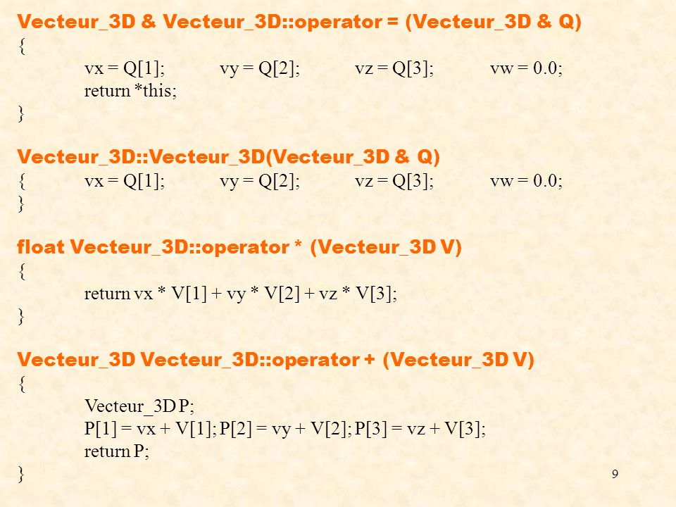 9 Vecteur_3D & Vecteur_3D::operator = (Vecteur_3D & Q) { vx = Q[1];vy = Q[2];vz = Q[3];vw = 0.0; return *this; } Vecteur_3D::Vecteur_3D(Vecteur_3D & Q