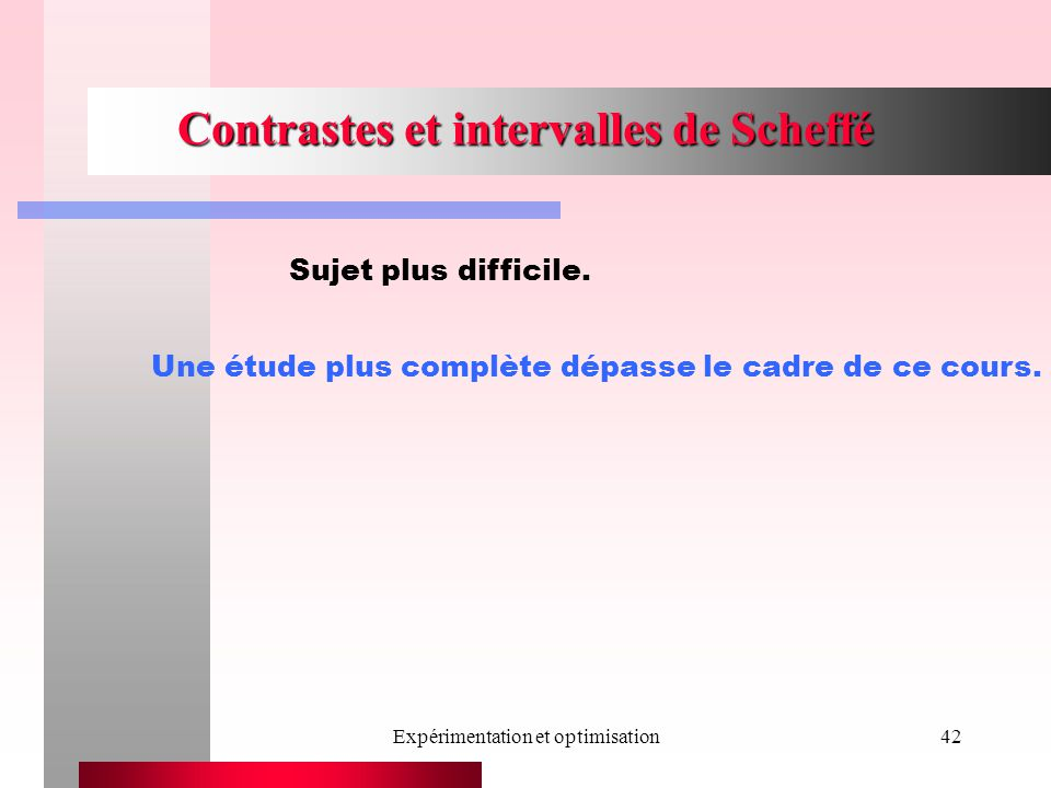 Expérimentation et optimisation42 Contrastes et intervalles de Scheffé Sujet plus difficile. Une étude plus complète dépasse le cadre de ce cours.