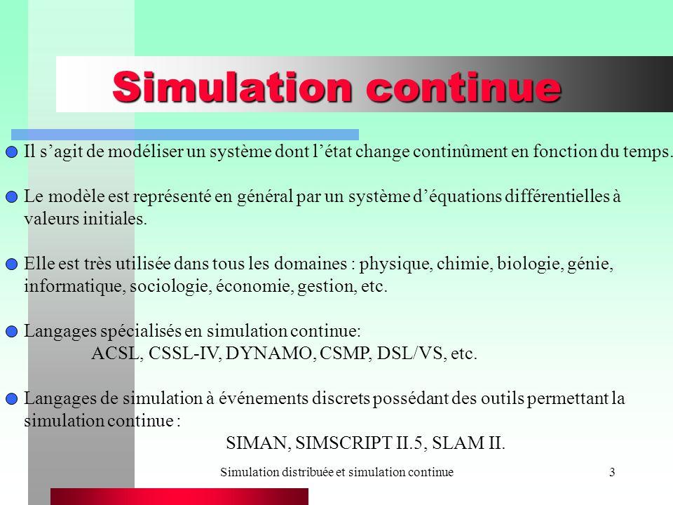 Simulation distribuée et simulation continue4 Résolution numérique déquations différentielles à valeurs initiales On cherche une approximation à la solution y(t) du problème: y (t) = dy/dt (t) = f(t, y(t)),a t b y (a) = y 0 En général, y(t) = (y 1 (t),..., y n (t)) est un vecteur qui désigne létat du système.