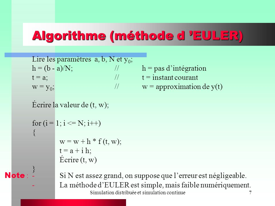 Simulation distribuée et simulation continue7 Algorithme (méthode d EULER) Lire les paramètres a, b, N et y 0 ; h = (b - a)/N;//h = pas dintégration t = a;//t = instant courant w = y 0 ;//w = approximation de y(t) Écrire la valeur de (t, w); for (i = 1; i <= N; i++) { w = w + h * f (t, w); t = a + i h; Écrire (t, w) } Note :-Si N est assez grand, on suppose que lerreur est négligeable.