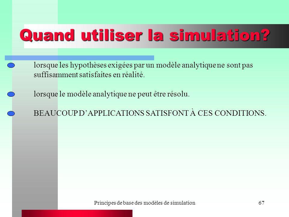 Principes de base des modèles de simulation67 Quand utiliser la simulation? lorsque les hypothèses exigées par un modèle analytique ne sont pas suffis