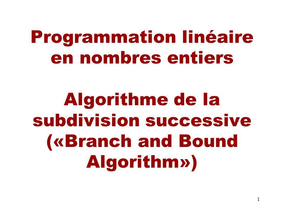 1 Programmation linéaire en nombres entiers Algorithme de la subdivision successive («Branch and Bound Algorithm»)