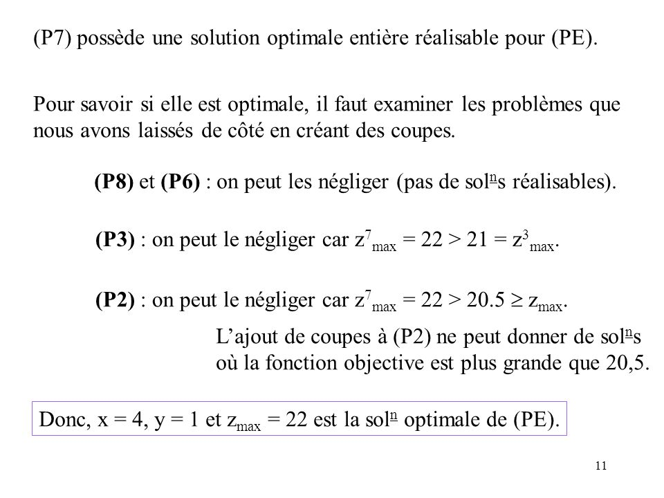 11 (P7) possède une solution optimale entière réalisable pour (PE). Pour savoir si elle est optimale, il faut examiner les problèmes que nous avons la