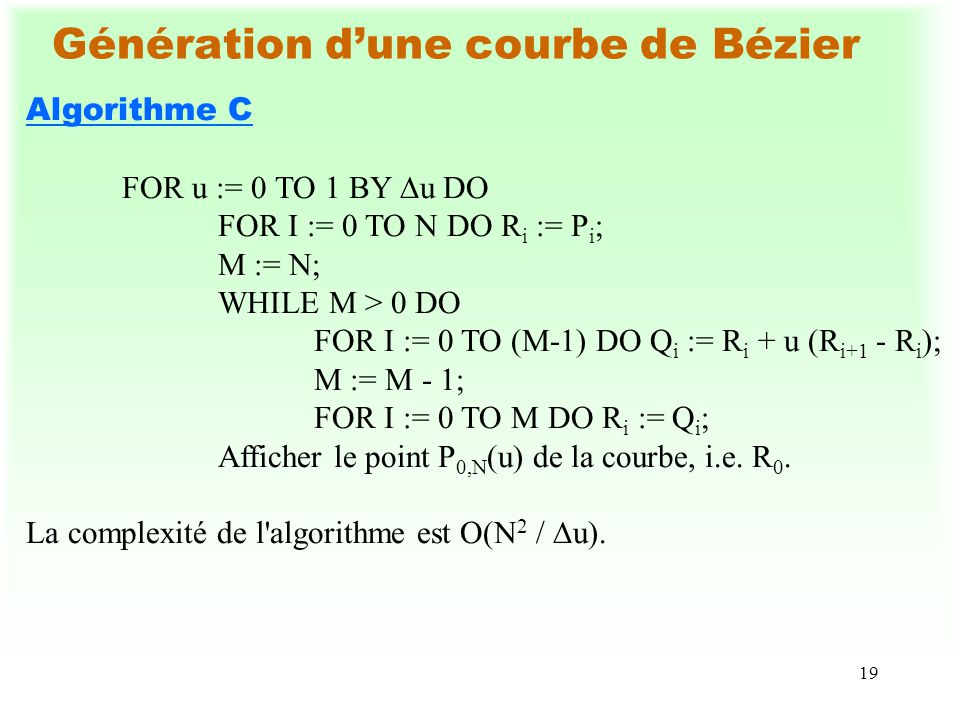 19 Génération dune courbe de Bézier Algorithme C FOR u := 0 TO 1 BY u DO FOR I := 0 TO N DO R i := P i ; M := N; WHILE M > 0 DO FOR I := 0 TO (M-1) DO Q i := R i + u (R i+1 - R i ); M := M - 1; FOR I := 0 TO M DO R i := Q i ; Afficher le point P 0,N (u) de la courbe, i.e.