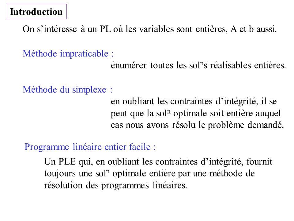 Introduction On sintéresse à un PL où les variables sont entières, A et b aussi. Méthode impraticable : énumérer toutes les sol n s réalisables entièr