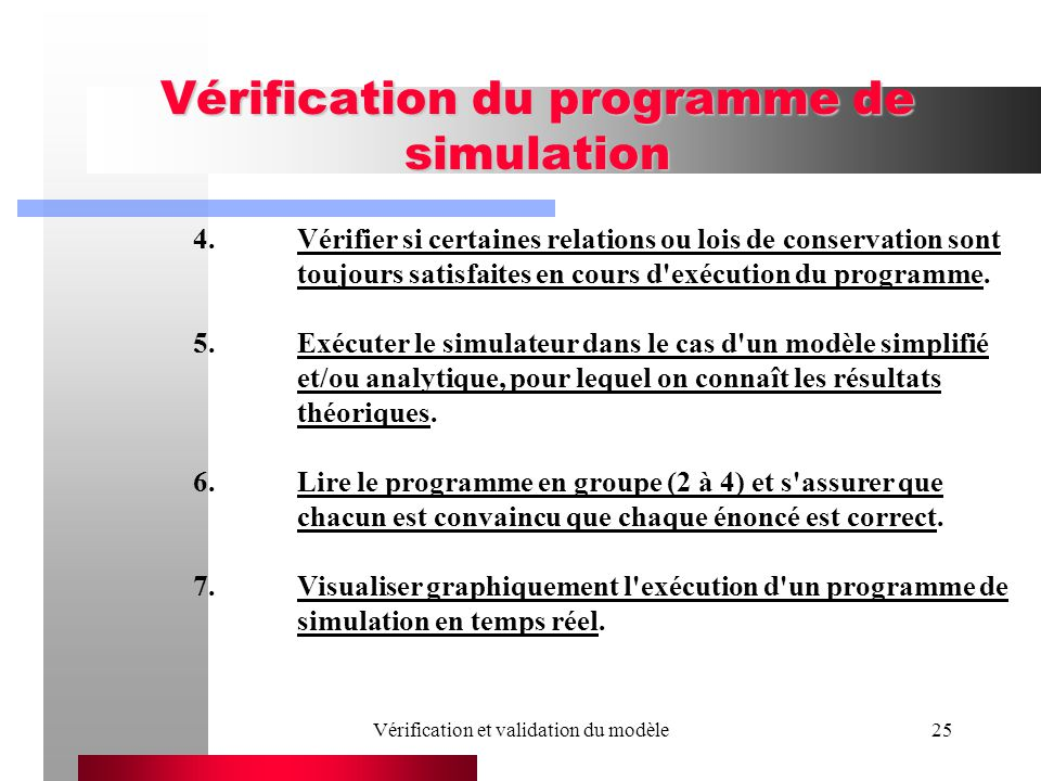Vérification et validation du modèle25 Vérification du programme de simulation 4.Vérifier si certaines relations ou lois de conservation sont toujours