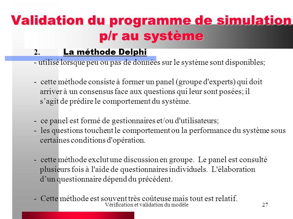 Vérification et validation du modèle27 Validation du programme de simulation p/r au système 2. La méthode Delphi - utilisé lorsque peu ou pas de donné
