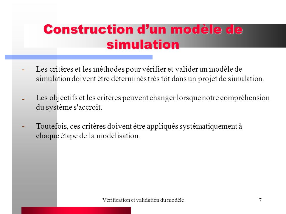 Vérification et validation du modèle7 Construction dun modèle de simulation Les critères et les méthodes pour vérifier et valider un modèle de simulation doivent être déterminés très tôt dans un projet de simulation.