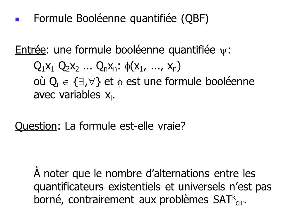 Formule Booléenne quantifiée (QBF) Entrée: une formule booléenne quantifiée : Q 1 x 1 Q 2 x 2...
