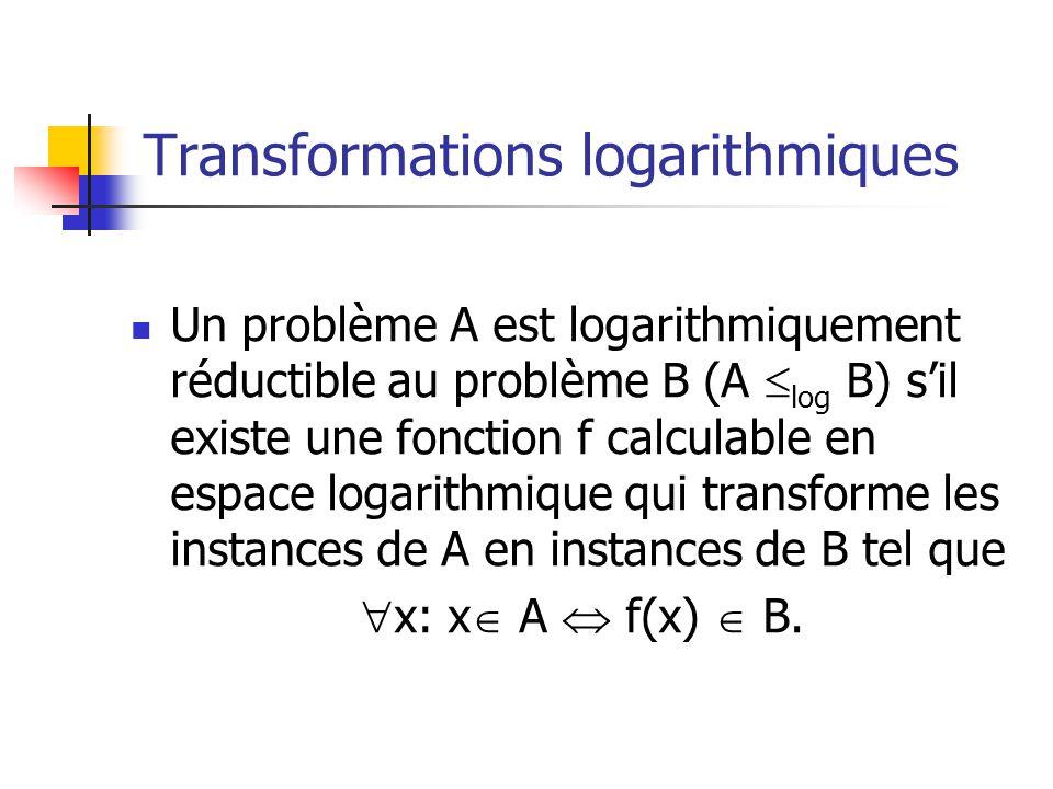 Transformations logarithmiques Un problème A est logarithmiquement réductible au problème B (A log B) sil existe une fonction f calculable en espace logarithmique qui transforme les instances de A en instances de B tel que x: x A f(x) B.