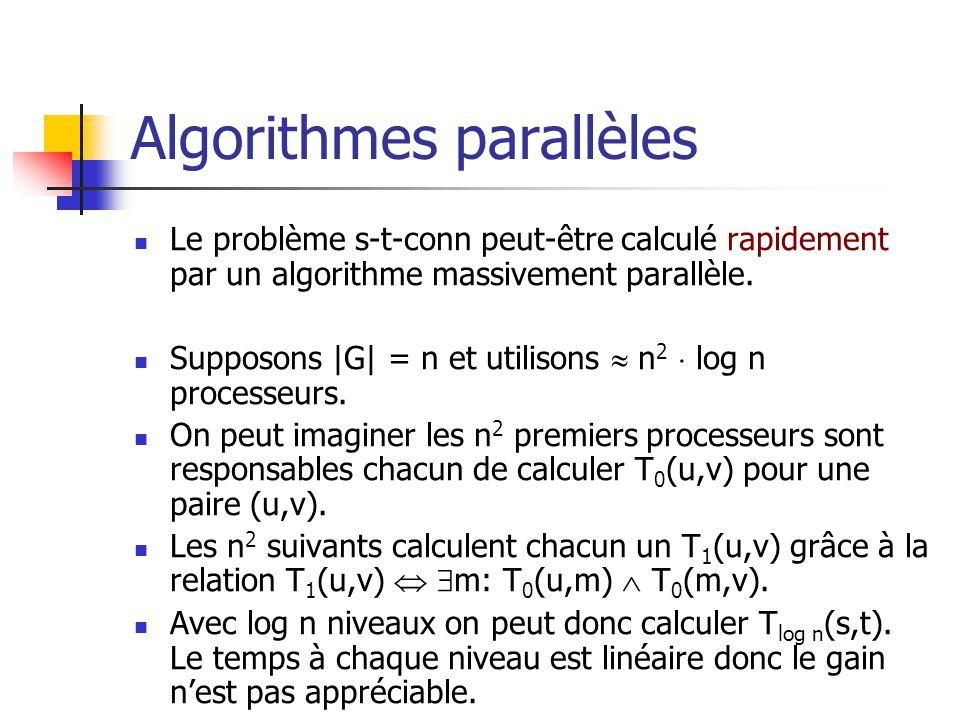 Algorithmes parallèles Le problème s-t-conn peut-être calculé rapidement par un algorithme massivement parallèle.