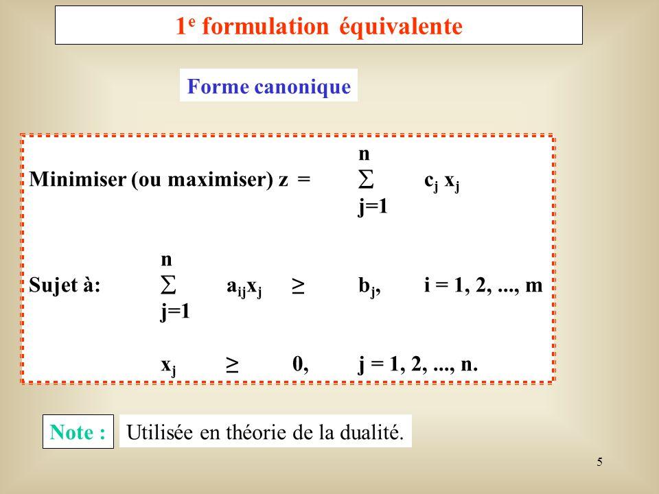 6 2 ième formulation équivalente n Minimiser (ou maximiser) z = c j x j j=1 n Sujet à: a ij x j =b j,i = 1, 2,..., m j=1 x j0,j = 1, 2,..., n.