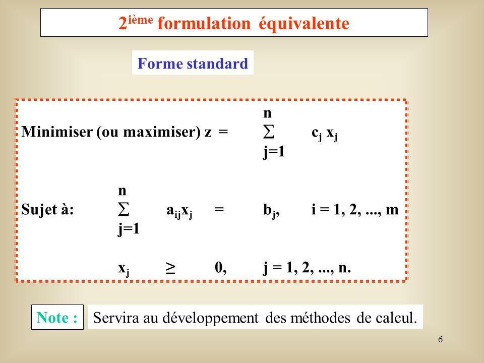 7 3 ième formulation équivalente Minimiser z =c t x sujet àAx = b x 0 oùc = [c 1, c 2,..., c n ] t, b = [b 1, b 2,..., b m ] t et A = [a ij, i = 1, 2,..., m et j = 1, 2,..., n] est une matrice de dimension m x n.