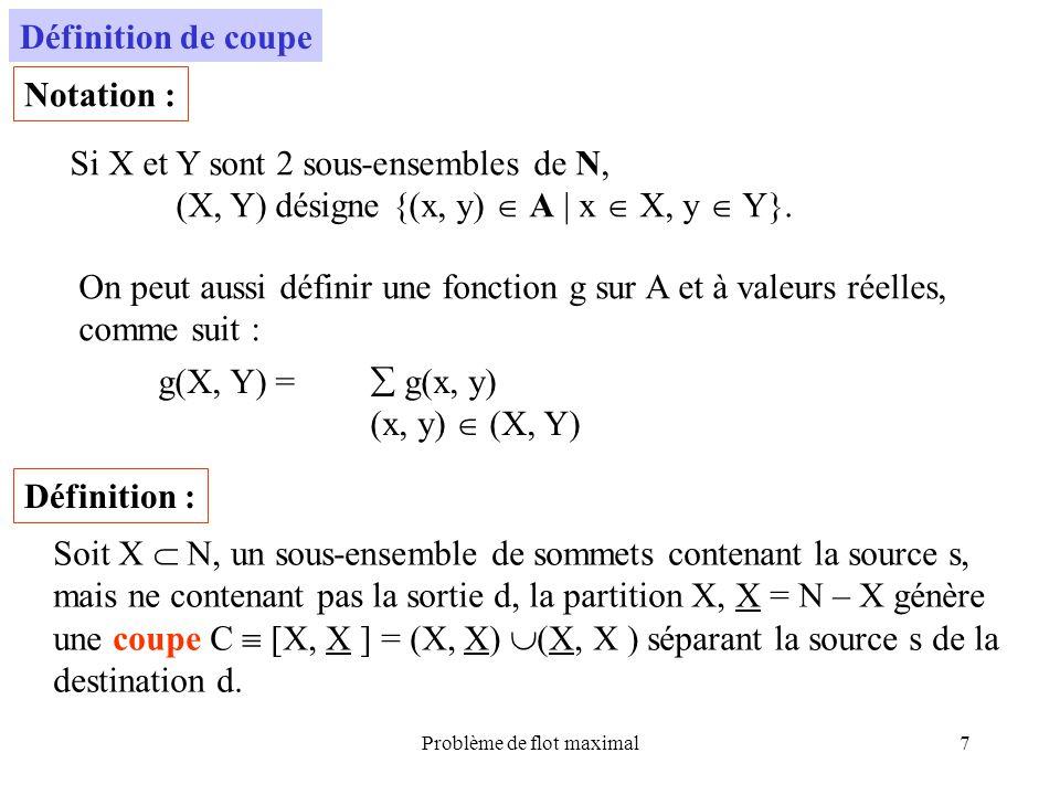 Problème de flot maximal7 Définition de coupe Si X et Y sont 2 sous-ensembles de N, (X, Y) désigne {(x, y) A | x X, y Y}. On peut aussi définir une fo
