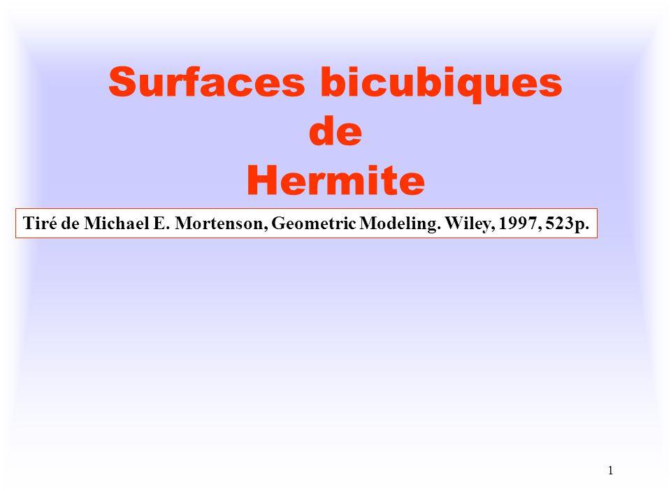 2 Forme algébrique des surfaces bicubiques de Hermite u, v [0, 1] Sous forme matricielle, on obtient : P = U t A V où U t = [ u 3 u 2 u 1], V t = [ v 3 v 2 v 1], a 33 a 32 a 31 a 30 A = a 23 a 22 a 21 a 20 a 13 a 12 a 11 a 10 a 03 a 02 a 01 a 00 Chacun des a ij possède 3 coordonnées a ijx, a ijy et a ijz ce qui donne au total 16 x 3=48 coefficients scalaires algébriques et A est en fait une matrice 4 x 4 x 3.