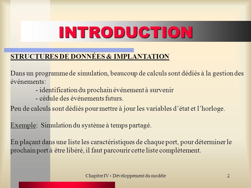 Chapitre IV - Développement du modèle2 INTRODUCTION STRUCTURES DE DONNÉES & IMPLANTATION Dans un programme de simulation, beaucoup de calculs sont déd