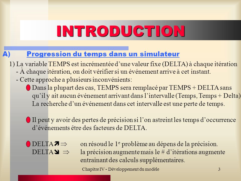 Chapitre IV - Développement du modèle3 INTRODUCTION A)Progression du temps dans un simulateur 1) La variable TEMPS est incrémentée dune valeur fixe (DELTA) à chaque itération - À chaque itération, on doit vérifier si un événement arrive à cet instant.