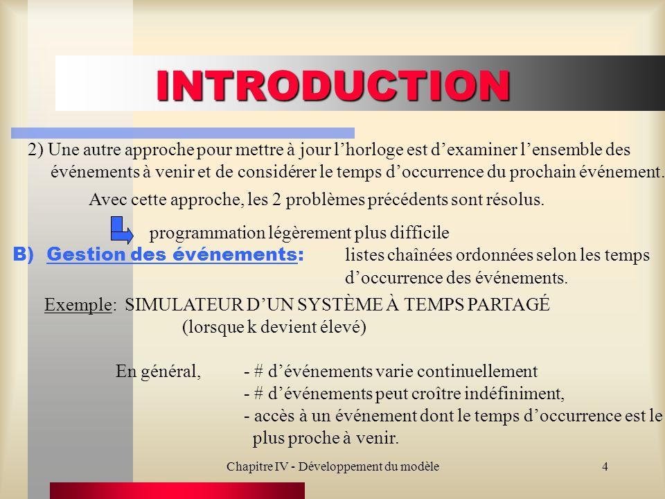 Chapitre IV - Développement du modèle4 INTRODUCTION 2) Une autre approche pour mettre à jour lhorloge est dexaminer lensemble des événements à venir et de considérer le temps doccurrence du prochain événement.