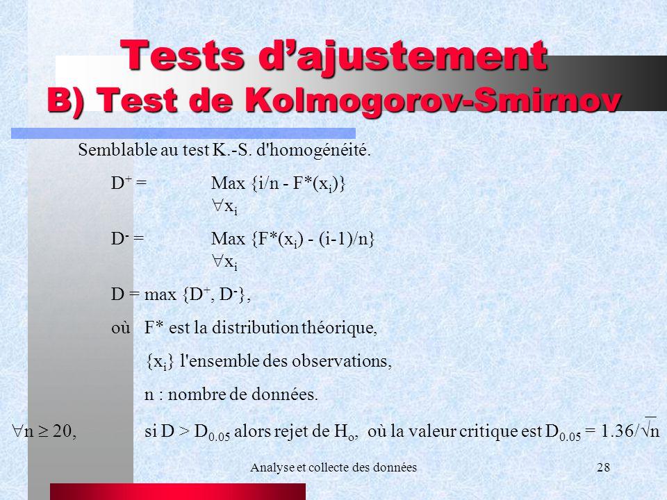 Analyse et collecte des données28 Tests dajustement B) Test de Kolmogorov-Smirnov Semblable au test K.-S. d'homogénéité. D + = Max {i/n - F*(x i )} x
