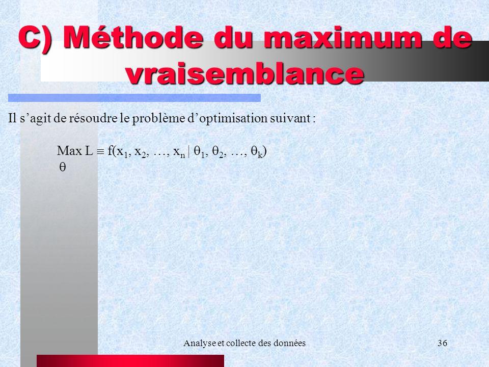 Analyse et collecte des données36 C) Méthode du maximum de vraisemblance Il sagit de résoudre le problème doptimisation suivant : Max L f(x 1, x 2, …,