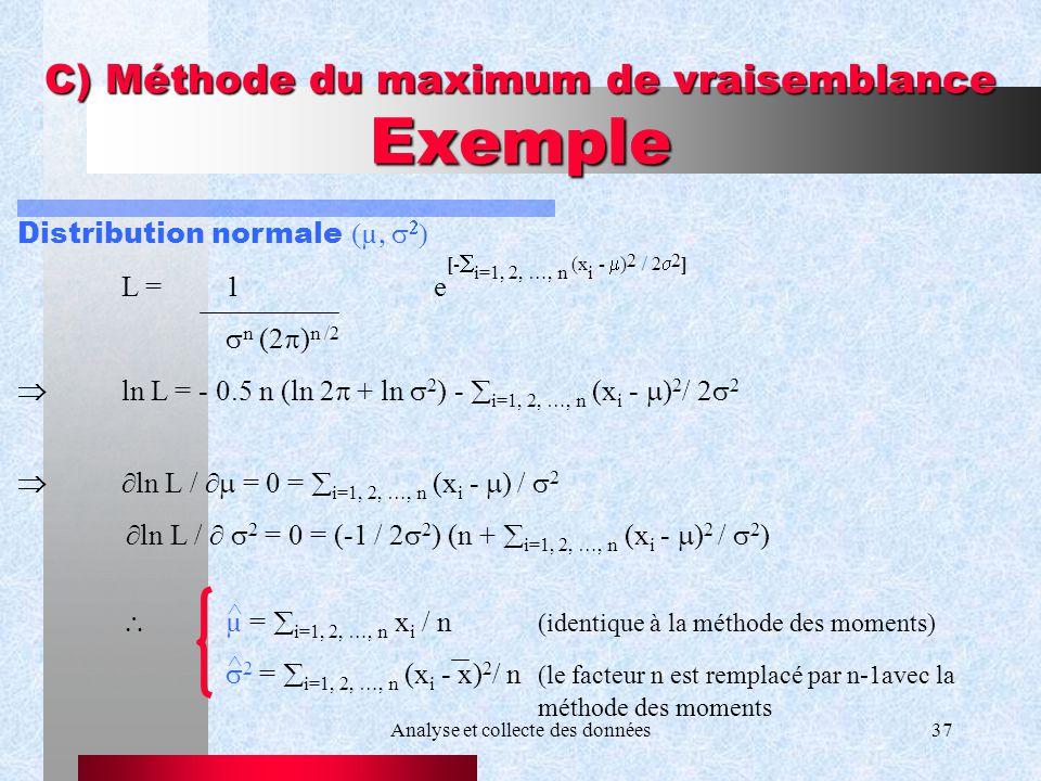 Analyse et collecte des données37 C) Méthode du maximum de vraisemblance Exemple Distribution normale µ L =1e [- i=1, 2, …, n (x i - ) 2 / 2 2 ] n (2