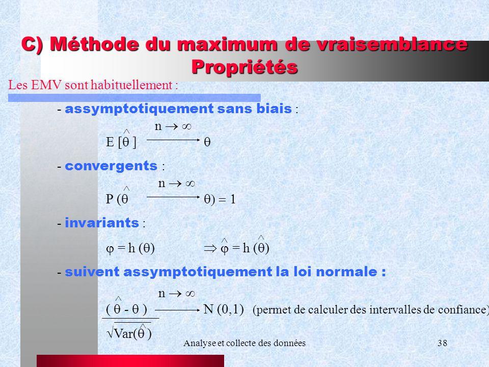 Analyse et collecte des données38 C) Méthode du maximum de vraisemblance Propriétés Les EMV sont habituellement : - assymptotiquement sans biais : n E