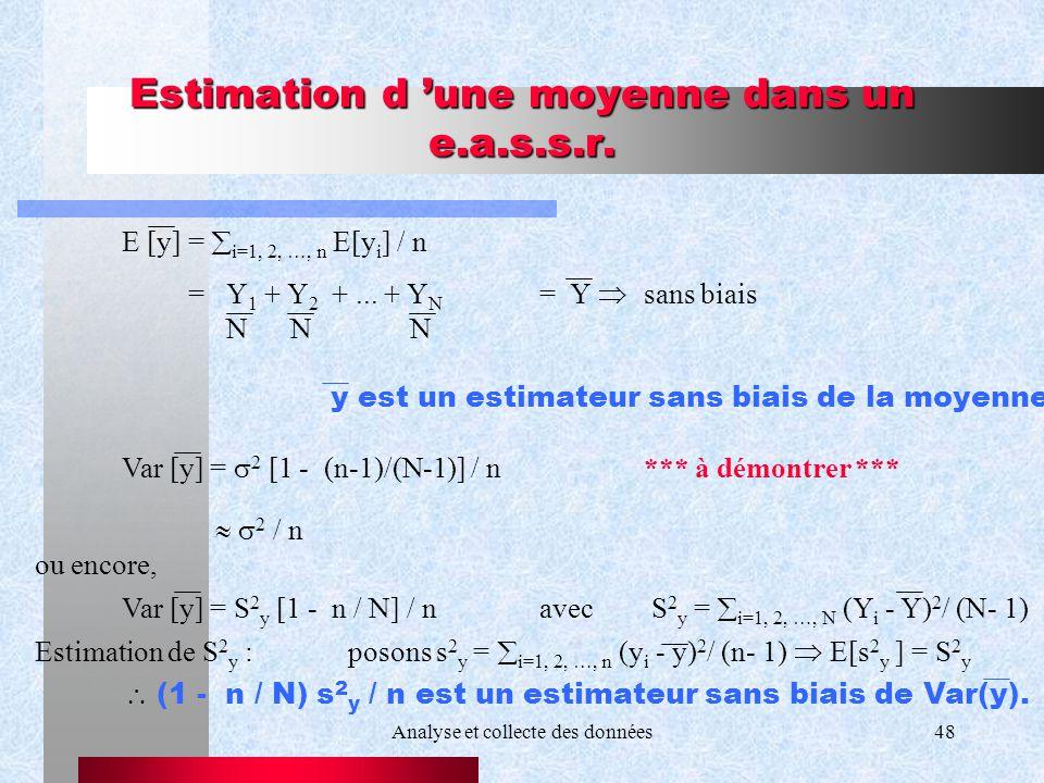 Analyse et collecte des données48 Estimation d une moyenne dans un e.a.s.s.r. E [y] = i=1, 2, …, n E[y i ] / n =Y 1 + Y 2 +... + Y N = Y sans biais N