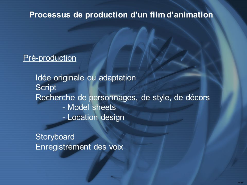 Pré-production Idée originale ou adaptation Script Recherche de personnages, de style, de décors - Model sheets - Location design Storyboard Enregistrement des voix Processus de production dun film danimation