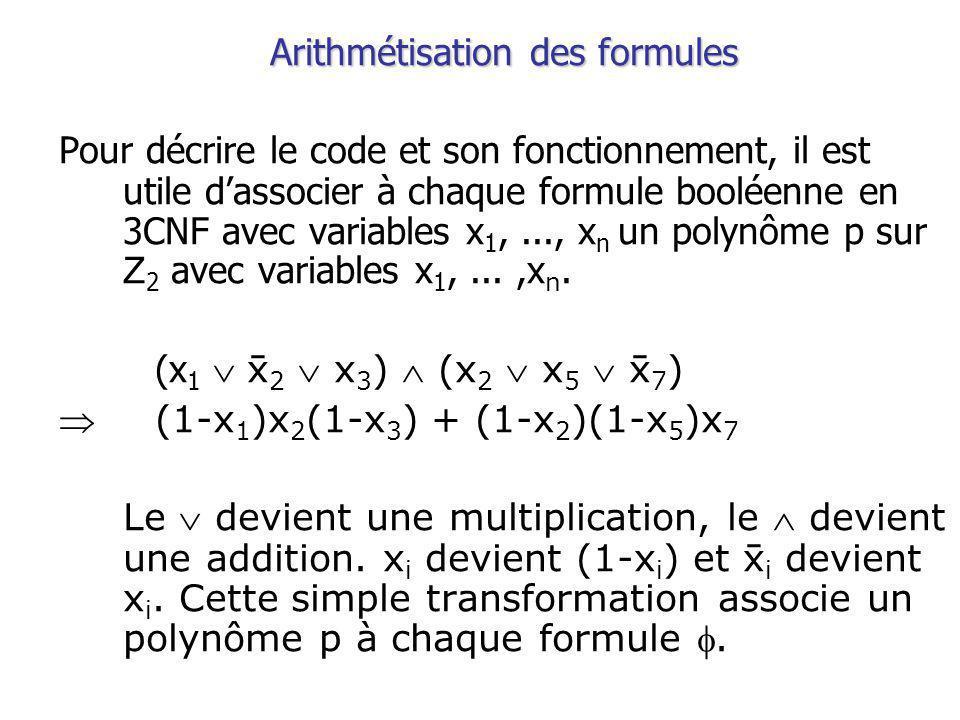 Arithmétisation des formules Pour décrire le code et son fonctionnement, il est utile dassocier à chaque formule booléenne en 3CNF avec variables x 1,..., x n un polynôme p sur Z 2 avec variables x 1,...,x n.