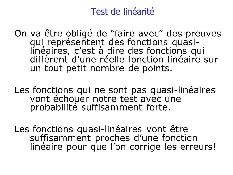 Test de linéarité On va être obligé de faire avec des preuves qui représentent des fonctions quasi- linéaires, cest à dire des fonctions qui diffèrent dune réelle fonction linéaire sur un tout petit nombre de points.